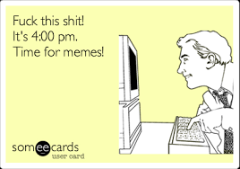 Meme Fuck This Shit - fuck this shit it s 4 00 pm time for memes workplace ecard