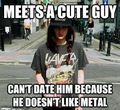 Cute Dating Memes - meets a cute guy can t date him because he doesn t like metal