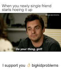 Single Girls Meme - when you newly single friend starts hoeing it up problems do your