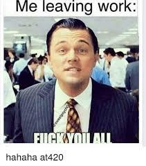 Leaving Work Meme - me leaving work hahaha at420 meme on me me