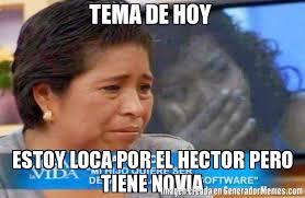 Hector Meme - tema de hoy estoy loca por el hector pero tiene novia meme de