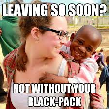 Funny African Memes - leaving so soon not without your black pack overly attached