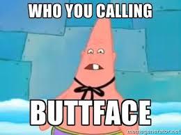 Patrick Meme Generator - who you calling buttface pinhead patrick meme generator