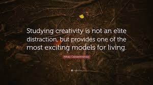 quote distraction mihaly csikszentmihalyi quote u201cstudying creativity is not an