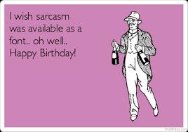 Sarcastic Happy Birthday Wishes 13 Sarcastic Birthday Wishes