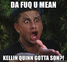 Kellin Quinn Meme - da fuq u mean kellin quinn gotta son pauly d meme generator