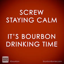 whose got time to be calm pass the bourbon and let u0027s get the