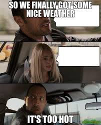 Memes Hot - so we finally got some nice weather it s too hot meme the rock