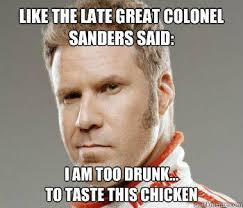 Colonel Sanders Memes - like the late great colonel sanders said i am too drunk to