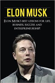 Elon Musk Elon Musk Elon Musk S Best Lessons For Business
