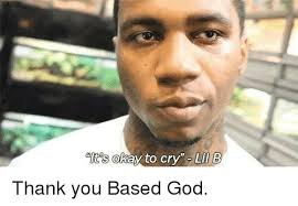 Thank You Based God Meme - lts okay to cry lil b thank you based god crying meme on me me