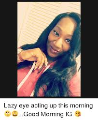Lazy Eye Meme - lazy eye acting up this morning good morning ig lazy meme