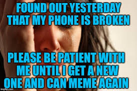 Broken Phone Meme - found out yesterday that my phone is broken please be patient with