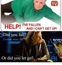 Help I Ve Fallen Meme - tv help ive fallen did you fall and i can t get up or did you
