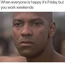I Work Weekends Meme - what is this week end you speak of imgur