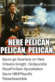 Scarface Meme - fbcomo here pelican pelican pelican spurs go scarface on new orleans