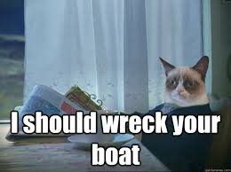 Cat Buy A Boat Meme - i should wreck your boat grumpy cat thoughts quickmeme