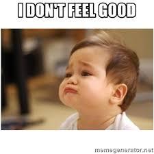 I Feel Good Meme - i don t feel good sorry baby meme generator