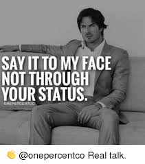 Say That To My Face Meme - say it to my face not through your status real talk meme on