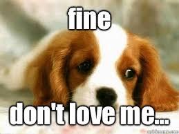 Love Me Meme - fine don t love me misc quickmeme