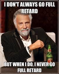 Retards Retards Everywhere Meme - i don t always go full retard but when i do i never go full