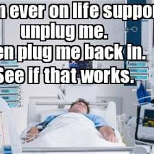 Life Meme - what to do if i m ever on life support meme