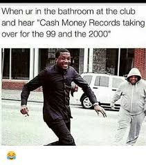 Cash Money Meme - when ur in the bathroom at the club and hear cash money records