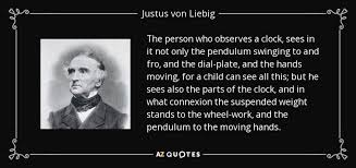 justus liebig quote the person who observes a clock sees in it