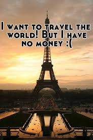 how to travel with no money images I want to travel the world but i have no money jpg