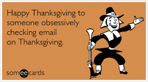 happy thanksgiving to someone obsessively checking email on