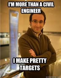 Civil Engineer Meme - i m more than a civil engineer i make pretty targets danny the