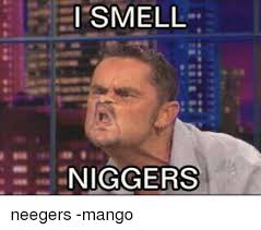 Nigger Meme - i smell niggers neegers mango meme on esmemes com