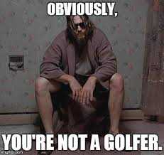 The Big Lebowski Meme - obviously you re not a golfer the big lebowski know your meme