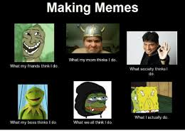 What They Think I Do Meme - making memes what my mom thinks i do what my friends think i do what