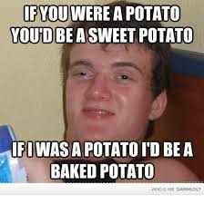 Meme Potato - if youwerea potato you d be a sweet potato ifiwasapotatoid be a