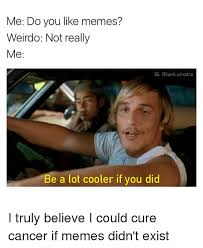 Funny Cancer Memes - me do you like memes weirdo not really me ig sinatra be a lot