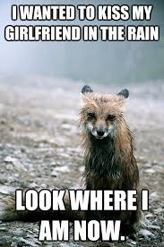 Sad Girlfriend Meme - i wanted to kiss my girlfriend in the rain look where i am now