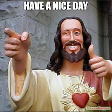 Have A Nice Day Meme - have a nice day meme buddy christ 14286 memeshappen