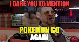 John Goodman Meme - john goodman i dare you to mention pokemon go again imgflip
