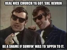 Monty Python Meme - real nice church ya got ere revrin be a shame if sumfin was to