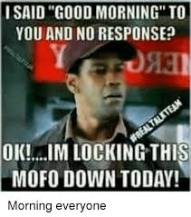 No Response Meme - i said good morning to you and no response ok im locking this mofo