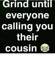 Grinding Meme - grind until everyone calling you their cousin meme on sizzle