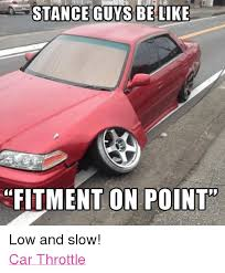 Low Car Meme - stance guys be like fitment on point low and slow car throttle be