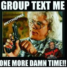Group Text Meme - group text me petyhefner one more damn time meme on me me
