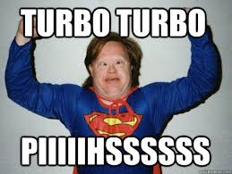 Turbo Meme - turbo turbo piiiiihssssss retarded superman quickmeme