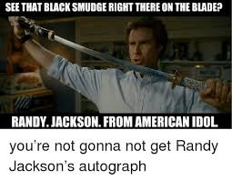 Randy Jackson Meme - see that black smudge right there on the blade randy jackson from