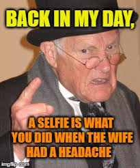 Meme Selfie - back in my day a selfie is what you did when the wife had a