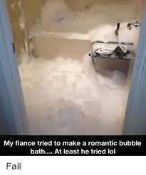 Bubble Bath Meme - my fiance tried to make a romantic bubble bath at least he tried