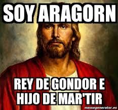 Aragorn Meme - meme personalizado soy aragorn rey de gondor e hijo de mar tir