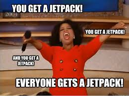 Jetpack Meme - you get a jetpack everyone gets a jetpack you get a jetpack and